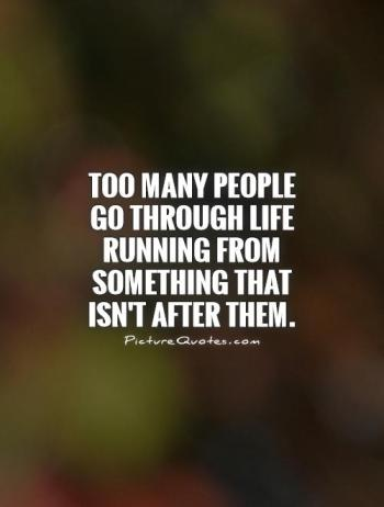 too-many-people-go-through-life-running-from-something-that-isnt-after-them-quote-1
