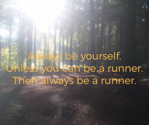 Always be yourselfUnless you can be A runnerThen always be a runner (1)